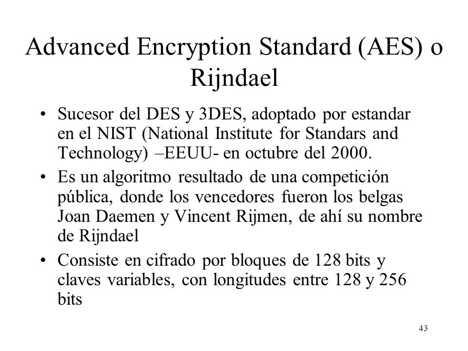 43 Advanced Encryption Standard (AES) o Rijndael Sucesor del DES y 3DES, adoptado por estandar en el NIST (National Institute for Standars and Technol