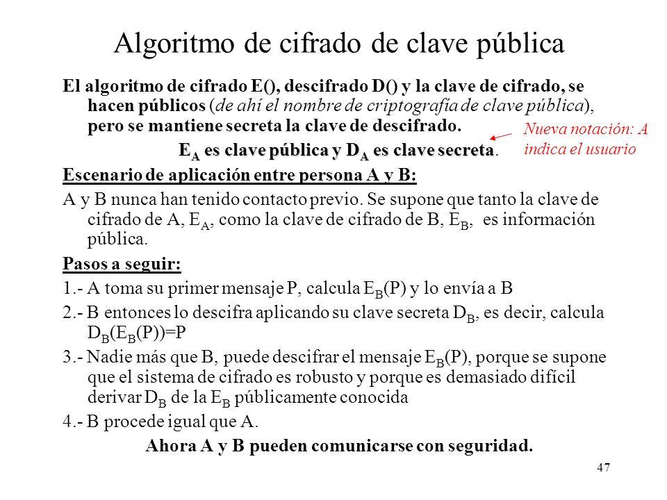47 Algoritmo de cifrado de clave pública El algoritmo de cifrado E(), descifrado D() y la clave de cifrado, se hacen públicos (de ahí el nombre de criptografía de clave pública), pero se mantiene secreta la clave de descifrado.