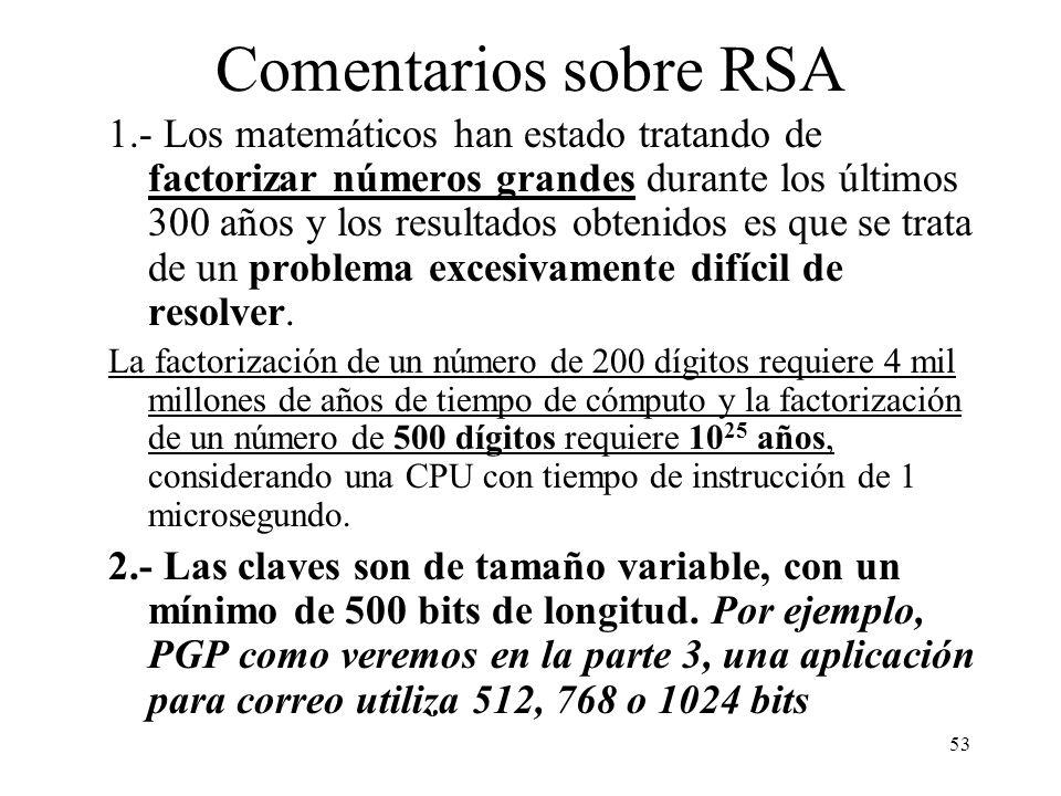 53 Comentarios sobre RSA 1.- Los matemáticos han estado tratando de factorizar números grandes durante los últimos 300 años y los resultados obtenidos es que se trata de un problema excesivamente difícil de resolver.