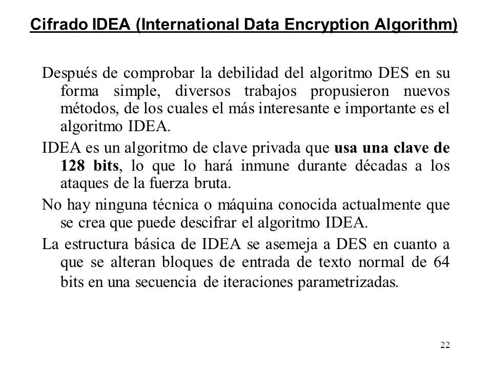 22 Cifrado IDEA (International Data Encryption Algorithm) Después de comprobar la debilidad del algoritmo DES en su forma simple, diversos trabajos pr