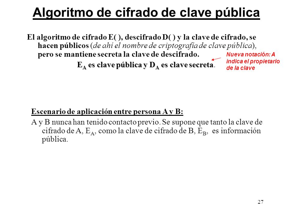 27 Algoritmo de cifrado de clave pública El algoritmo de cifrado E( ), descifrado D( ) y la clave de cifrado, se hacen públicos (de ahí el nombre de c