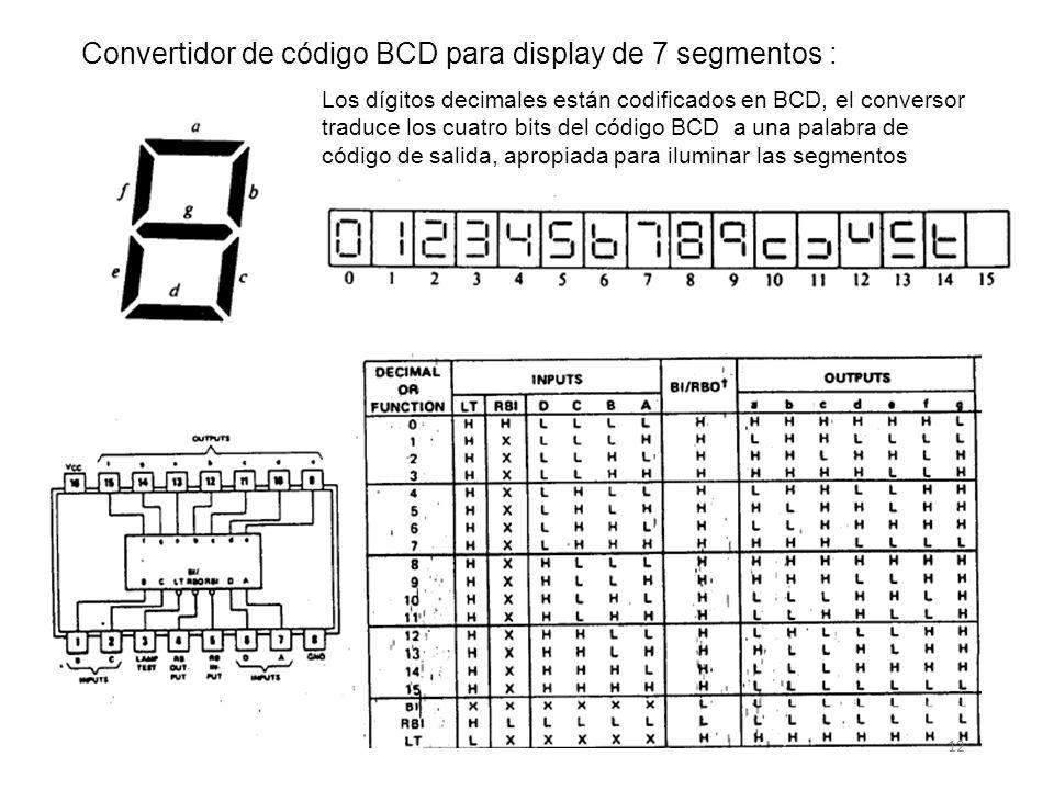 Convertidor de código BCD para display de 7 segmentos : 12 Los dígitos decimales están codificados en BCD, el conversor traduce los cuatro bits del código BCD a una palabra de código de salida, apropiada para iluminar las segmentos