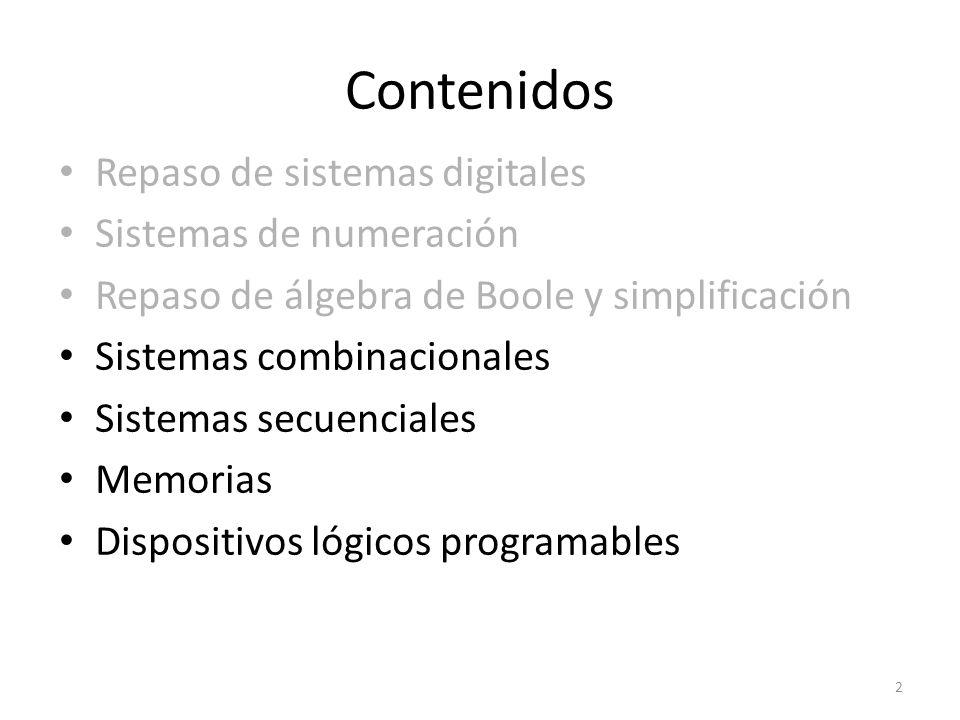 Contenidos Repaso de sistemas digitales Sistemas de numeración Repaso de álgebra de Boole y simplificación Sistemas combinacionales Sistemas secuenciales Memorias Dispositivos lógicos programables 2