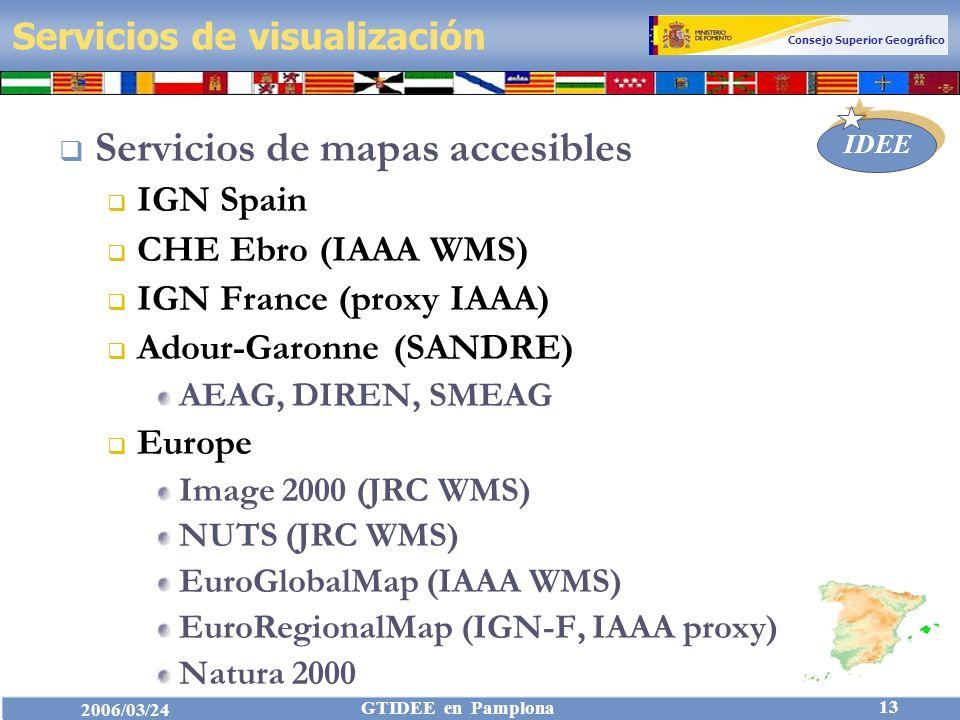 Consejo Superior Geográfico IDEE 2006/03/24 GTIDEE en Pamplona 13 Servicios de visualización Servicios de mapas accesibles IGN Spain CHE Ebro (IAAA WMS) IGN France (proxy IAAA) Adour-Garonne (SANDRE) AEAG, DIREN, SMEAG Europe Image 2000 (JRC WMS) NUTS (JRC WMS) EuroGlobalMap (IAAA WMS) EuroRegionalMap (IGN-F, IAAA proxy) Natura 2000