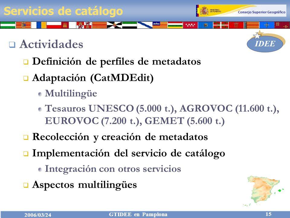 Consejo Superior Geográfico IDEE 2006/03/24 GTIDEE en Pamplona 15 Servicios de catálogo Actividades Definición de perfiles de metadatos Adaptación (CatMDEdit) Multilingüe Tesauros UNESCO (5.000 t.), AGROVOC (11.600 t.), EUROVOC (7.200 t.), GEMET (5.600 t.) Recolección y creación de metadatos Implementación del servicio de catálogo Integración con otros servicios Aspectos multilingües