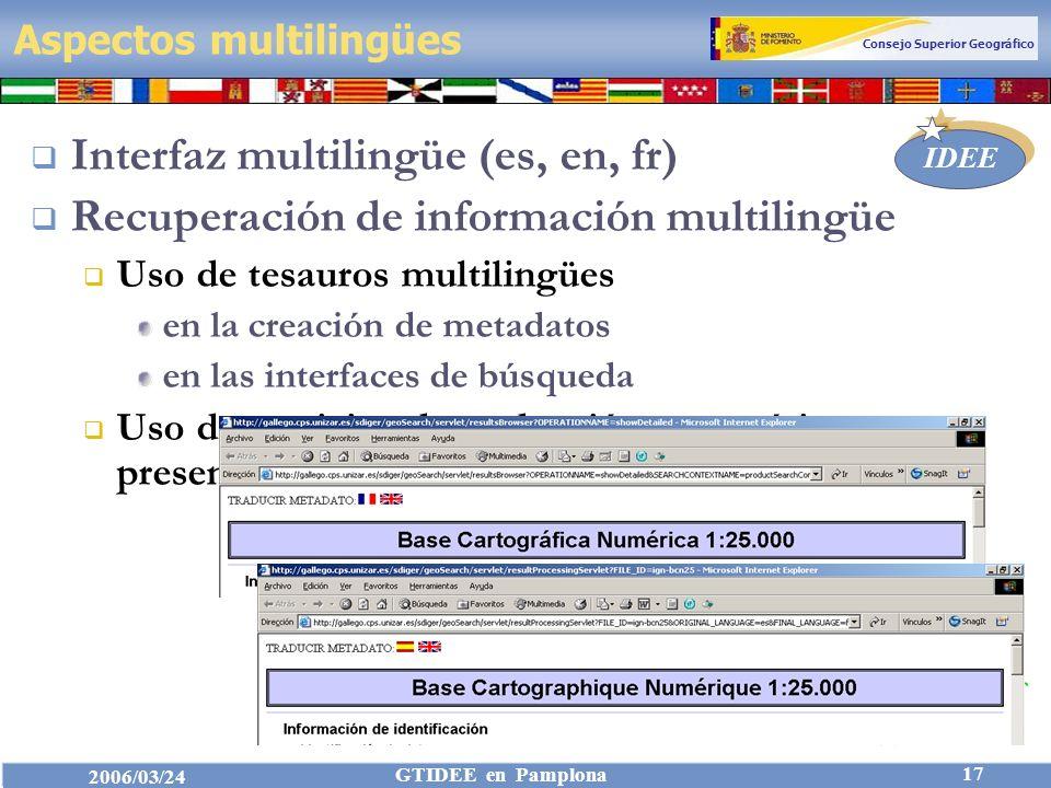 Consejo Superior Geográfico IDEE 2006/03/24 GTIDEE en Pamplona 17 Aspectos multilingües Interfaz multilingüe (es, en, fr) Recuperación de información multilingüe Uso de tesauros multilingües en la creación de metadatos en las interfaces de búsqueda Uso de servicios de traducción automática para presentar metadatos (Systran)