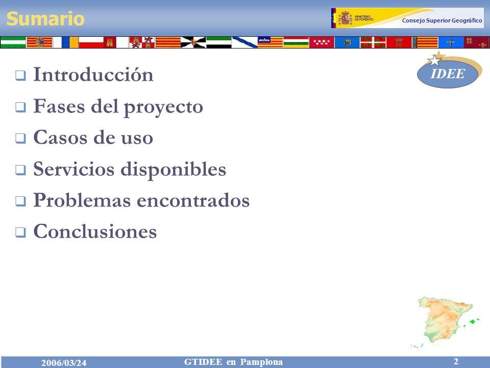 Consejo Superior Geográfico IDEE 2006/03/24 GTIDEE en Pamplona 2 Sumario Introducción Fases del proyecto Casos de uso Servicios disponibles Problemas encontrados Conclusiones