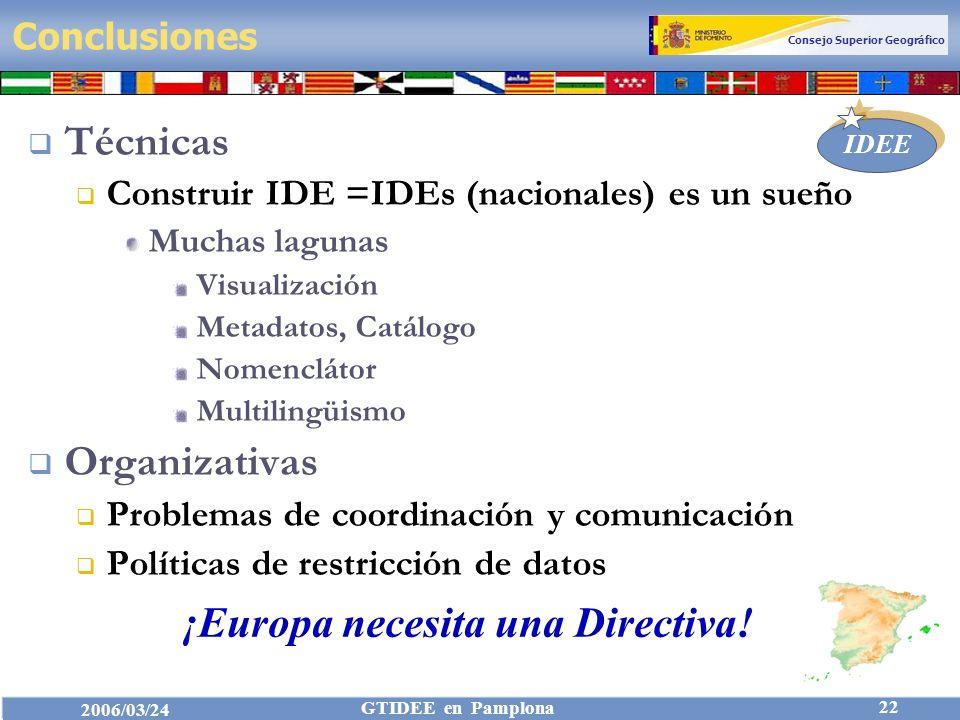 Consejo Superior Geográfico IDEE 2006/03/24 GTIDEE en Pamplona 22 Conclusiones Técnicas Construir IDE =IDEs (nacionales) es un sueño Muchas lagunas Visualización Metadatos, Catálogo Nomenclátor Multilingüismo Organizativas Problemas de coordinación y comunicación Políticas de restricción de datos ¡Europa necesita una Directiva!