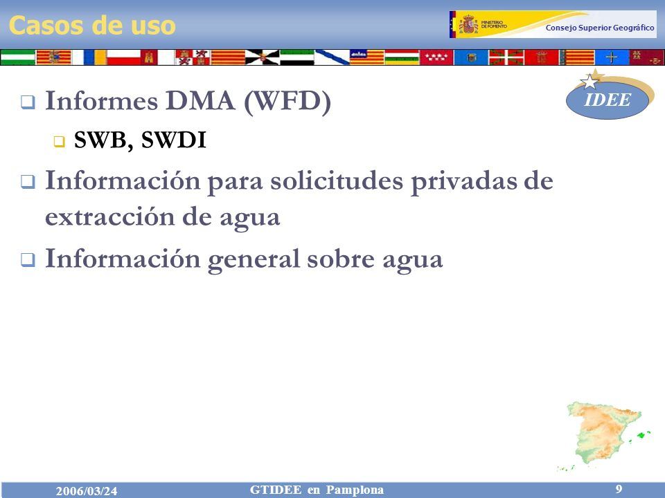 Consejo Superior Geográfico IDEE 2006/03/24 GTIDEE en Pamplona 9 Casos de uso Informes DMA (WFD) SWB, SWDI Información para solicitudes privadas de extracción de agua Información general sobre agua
