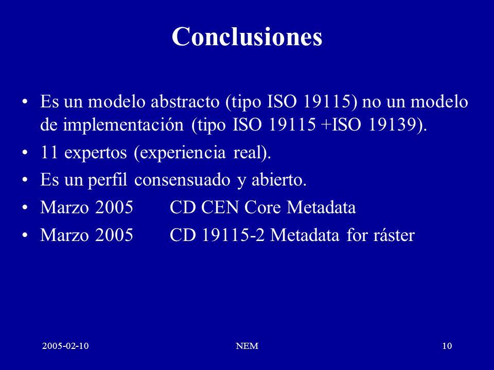 2005-02-10NEM10 Conclusiones Es un modelo abstracto (tipo ISO 19115) no un modelo de implementación (tipo ISO 19115 +ISO 19139).