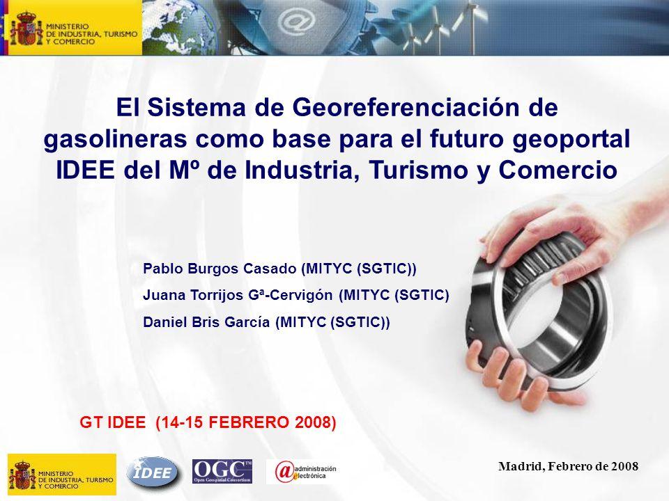 Madrid, Febrero de 2008 El Sistema de Georeferenciación de gasolineras como base para el futuro geoportal IDEE del Mº de Industria, Turismo y Comercio