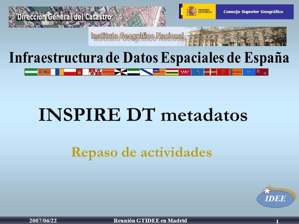 IDEE Consejo Superior Geográfico Reunión GTIDEE en Madrid2007/06/22 1 Repaso de actividades INSPIRE DT metadatos