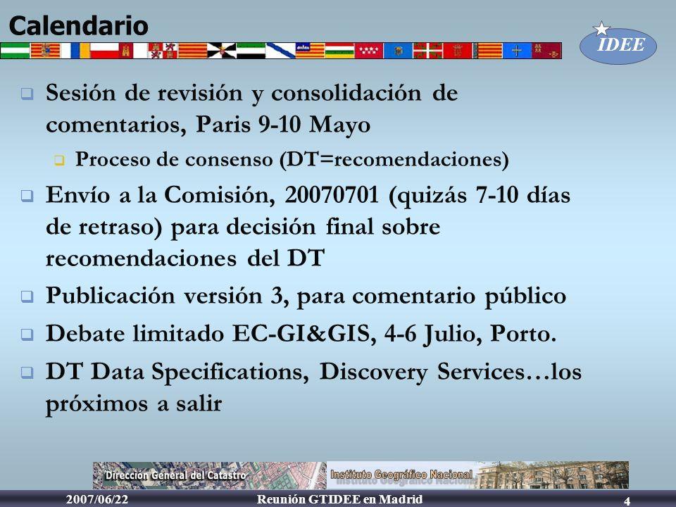 IDEE Reunión GTIDEE en Madrid2007/06/22 4 Calendario Sesión de revisión y consolidación de comentarios, Paris 9-10 Mayo Proceso de consenso (DT=recome