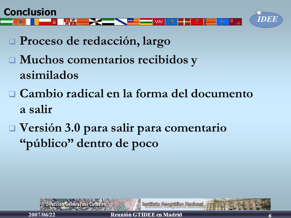 IDEE Reunión GTIDEE en Madrid2007/06/22 6 Conclusion Proceso de redacción, largo Muchos comentarios recibidos y asimilados Cambio radical en la forma