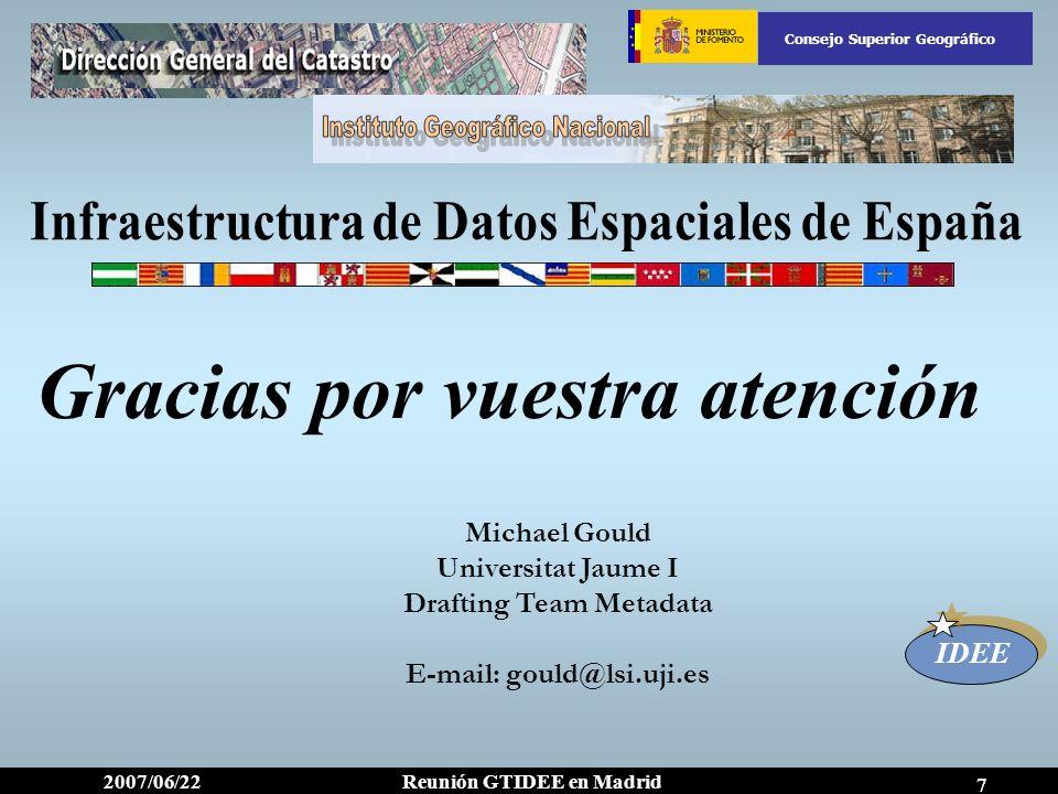 IDEE Reunión GTIDEE en Madrid2007/06/22 Consejo Superior Geográfico 7 Gracias por vuestra atención Michael Gould Universitat Jaume I Drafting Team Met