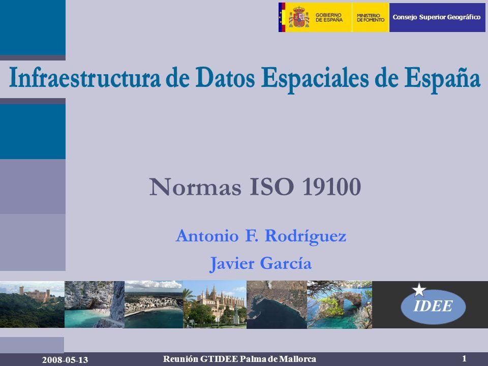 Consejo Superior Geográfico IDEE 1 2008-05-13 Reunión GTIDEE Palma de Mallorca Normas ISO 19100 Antonio F.