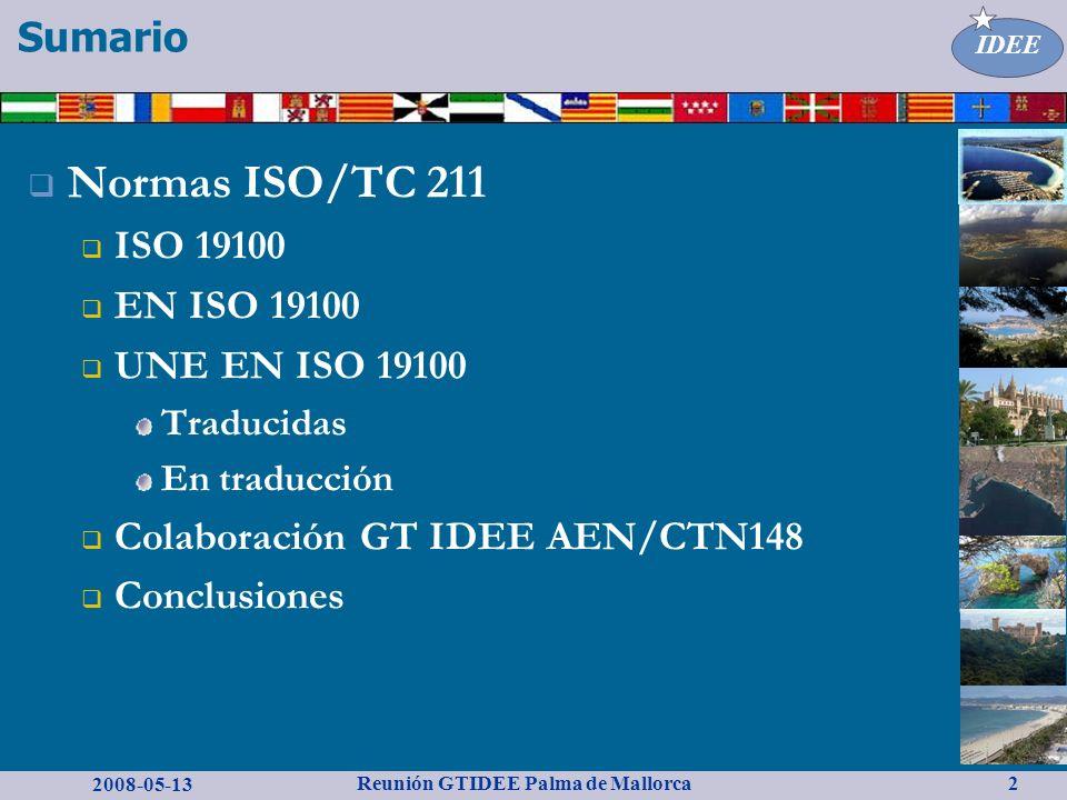 2008-05-13 Reunión GTIDEE Palma de Mallorca IDEE 2 Normas ISO/TC 211 ISO 19100 EN ISO 19100 UNE EN ISO 19100 Traducidas En traducción Colaboración GT IDEE AEN/CTN148 Conclusiones Sumario