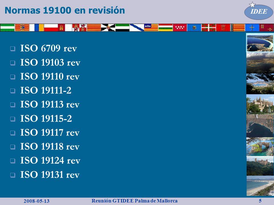 2008-05-13 Reunión GTIDEE Palma de Mallorca IDEE 5 Normas 19100 en revisión ISO 6709 rev ISO 19103 rev ISO 19110 rev ISO 19111-2 ISO 19113 rev ISO 19115-2 ISO 19117 rev ISO 19118 rev ISO 19124 rev ISO 19131 rev
