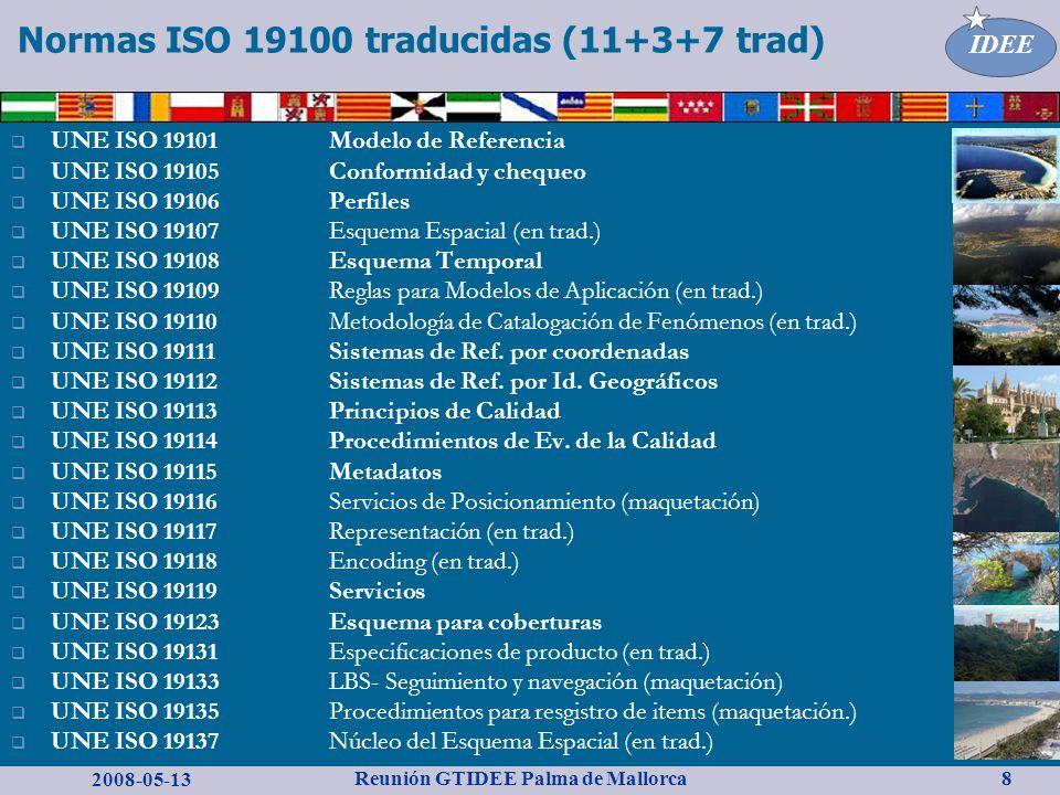 2008-05-13 Reunión GTIDEE Palma de Mallorca IDEE 8 Normas ISO 19100 traducidas (11+3+7 trad) UNE ISO 19101 Modelo de Referencia UNE ISO 19105 Conformidad y chequeo UNE ISO 19106Perfiles UNE ISO 19107 Esquema Espacial (en trad.) UNE ISO 19108 Esquema Temporal UNE ISO 19109 Reglas para Modelos de Aplicación (en trad.) UNE ISO 19110 Metodología de Catalogación de Fenómenos (en trad.) UNE ISO 19111 Sistemas de Ref.