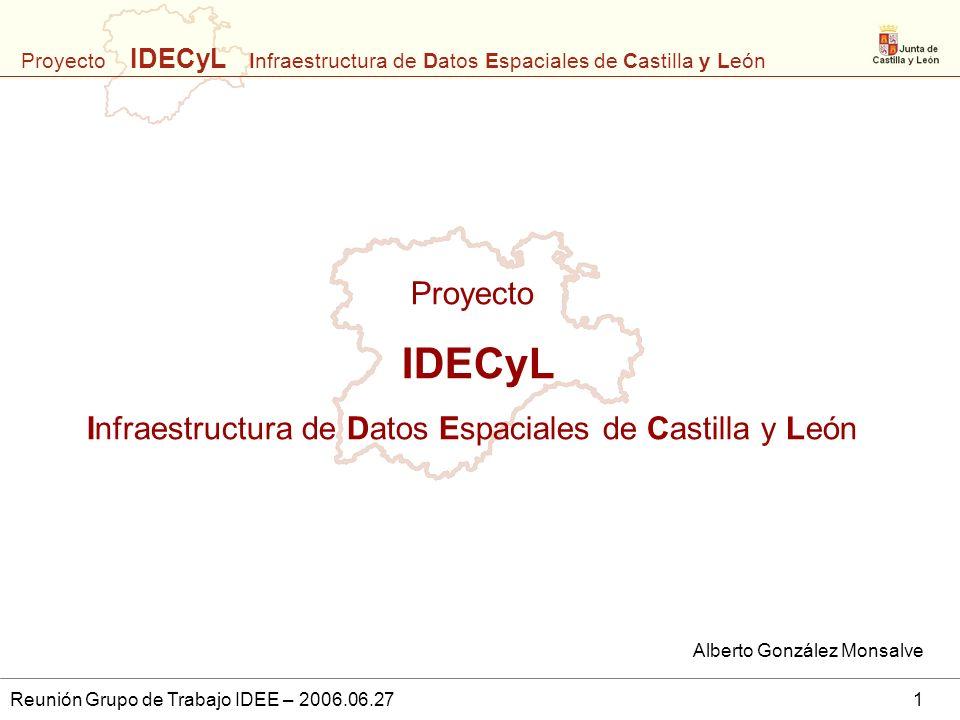 Proyecto IDECyL Infraestructura de Datos Espaciales de Castilla y León Reunión Grupo de Trabajo IDEE – 2006.06.271 Proyecto IDECyL Infraestructura de