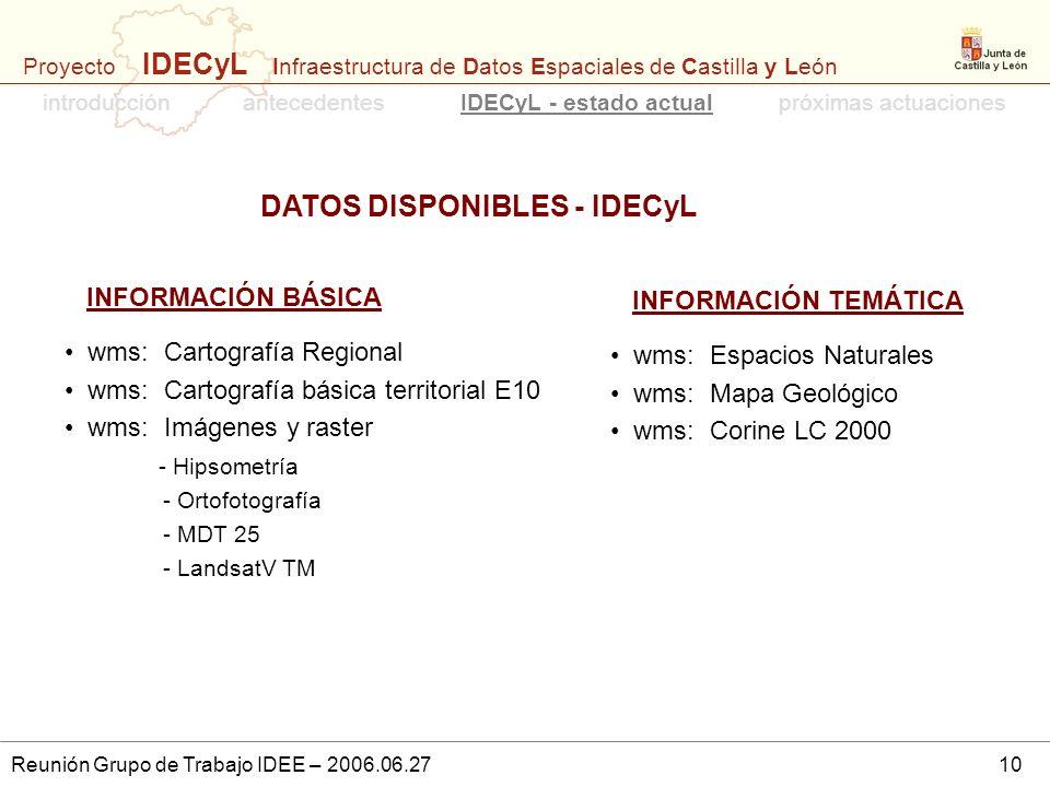 Proyecto IDECyL Infraestructura de Datos Espaciales de Castilla y León Reunión Grupo de Trabajo IDEE – 2006.06.2710 DATOS DISPONIBLES - IDECyL introdu