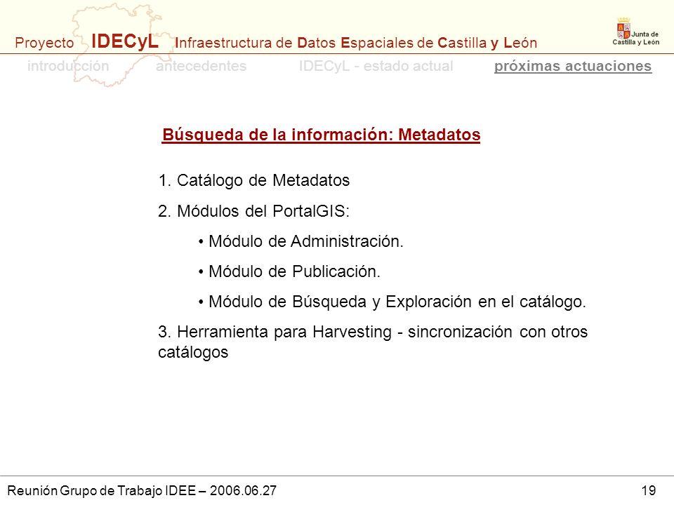 Proyecto IDECyL Infraestructura de Datos Espaciales de Castilla y León Reunión Grupo de Trabajo IDEE – 2006.06.2719 1. Catálogo de Metadatos 2. Módulo