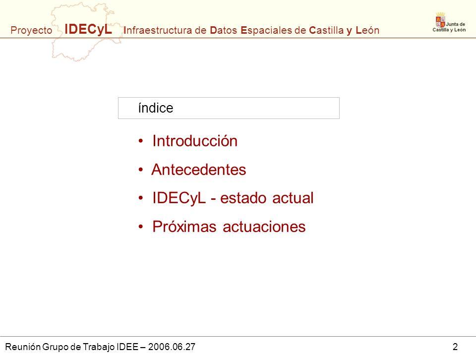 Proyecto IDECyL Infraestructura de Datos Espaciales de Castilla y León Reunión Grupo de Trabajo IDEE – 2006.06.272 Introducción Antecedentes IDECyL -