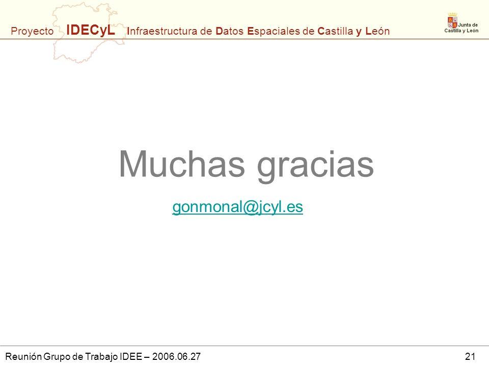 Proyecto IDECyL Infraestructura de Datos Espaciales de Castilla y León Reunión Grupo de Trabajo IDEE – 2006.06.2721 Muchas gracias gonmonal@jcyl.es