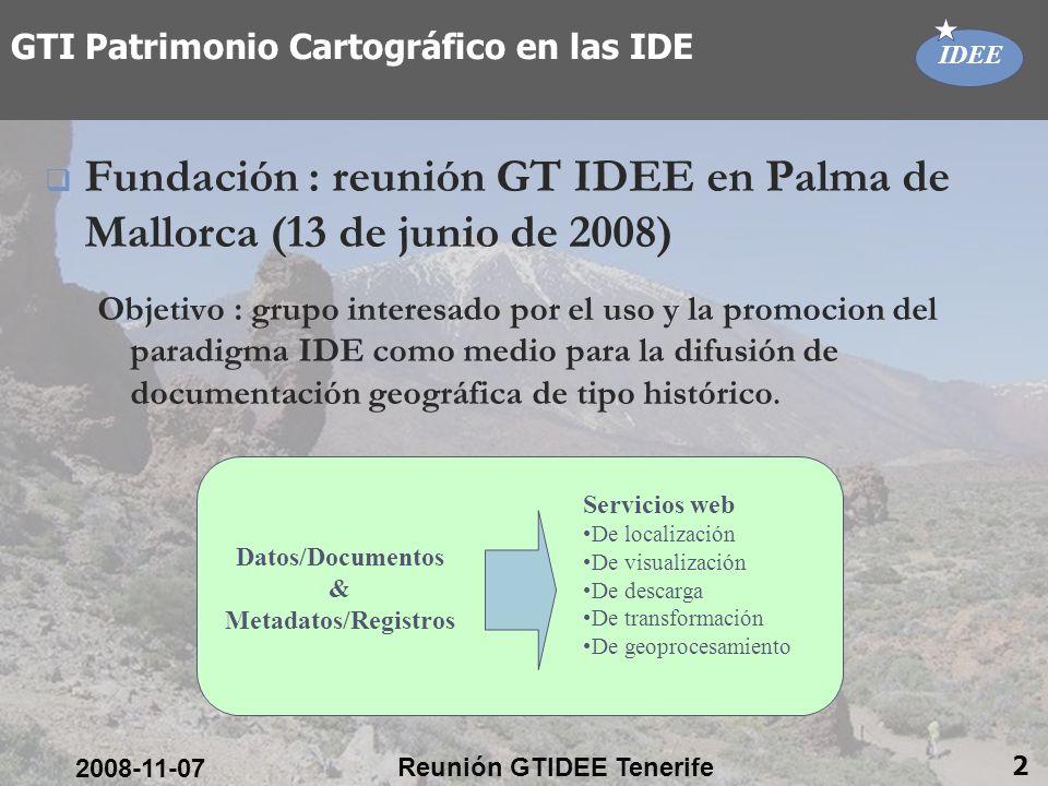 IDEE 2008-11-07 Reunión GTIDEE Tenerife 2 GTI Patrimonio Cartográfico en las IDE Fundación : reunión GT IDEE en Palma de Mallorca (13 de junio de 2008) Objetivo : grupo interesado por el uso y la promocion del paradigma IDE como medio para la difusión de documentación geográfica de tipo histórico.