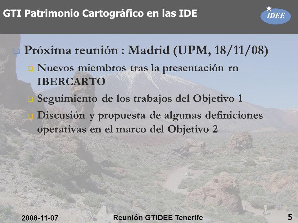 IDEE 2008-11-07 Reunión GTIDEE Tenerife 5 GTI Patrimonio Cartográfico en las IDE Próxima reunión : Madrid (UPM, 18/11/08) Nuevos miembros tras la presentación rn IBERCARTO Seguimiento de los trabajos del Objetivo 1 Discusión y propuesta de algunas definiciones operativas en el marco del Objetivo 2