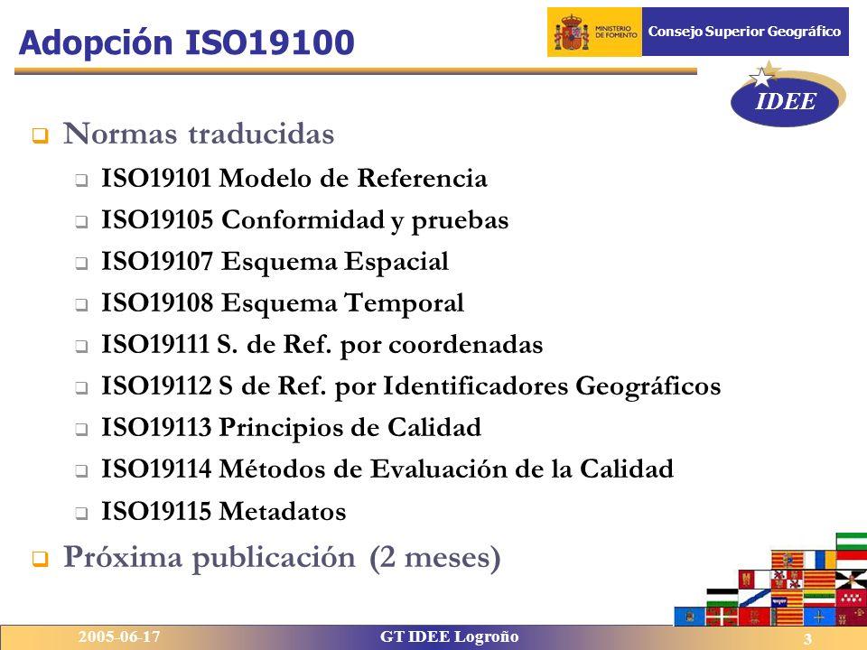 IDEE 2005-06-17GT IDEE Logroño Consejo Superior Geográfico 3 Normas traducidas ISO19101 Modelo de Referencia ISO19105 Conformidad y pruebas ISO19107 Esquema Espacial ISO19108 Esquema Temporal ISO19111 S.