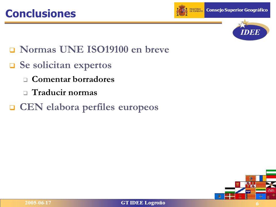 IDEE 2005-06-17GT IDEE Logroño Consejo Superior Geográfico 6 Conclusiones Normas UNE ISO19100 en breve Se solicitan expertos Comentar borradores Traducir normas CEN elabora perfiles europeos