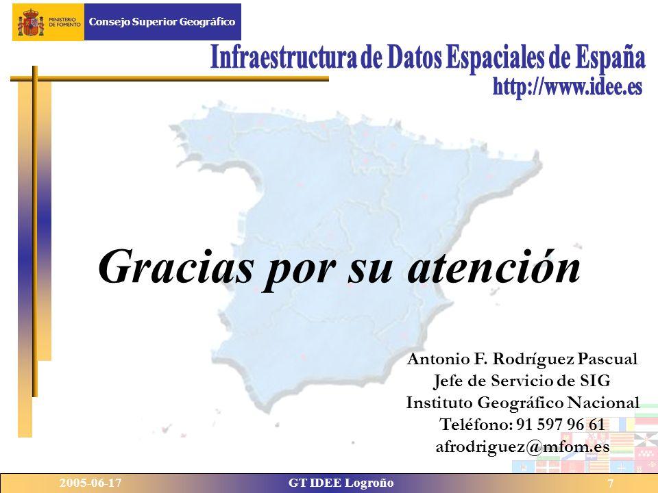 Fecha del Congreso GT IDEE LogroñoNombre del Congreso 7 Gracias por su atención Antonio F. Rodríguez Pascual Jefe de Servicio de SIG Instituto Geográf