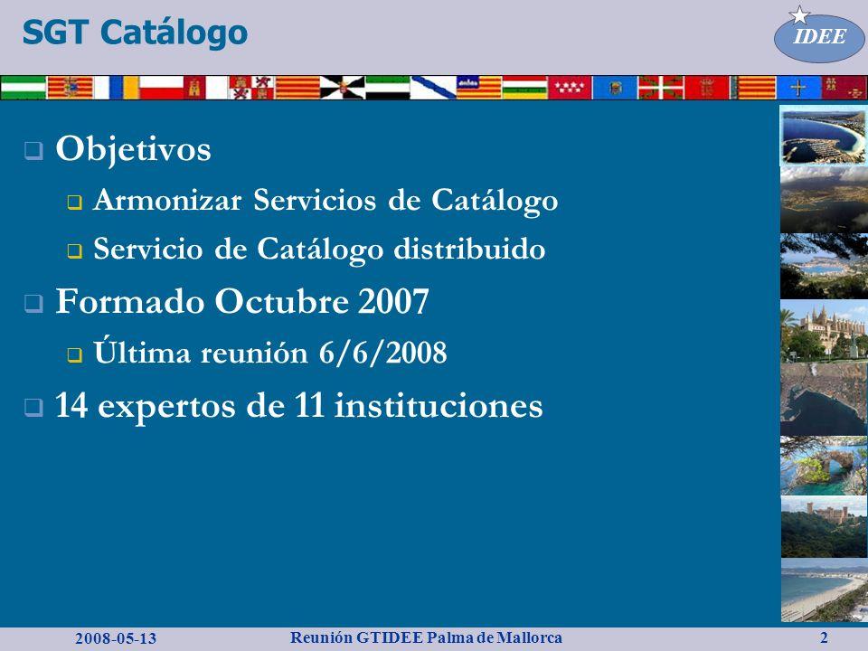 2008-05-13 Reunión GTIDEE Palma de Mallorca IDEE 2 Objetivos Armonizar Servicios de Catálogo Servicio de Catálogo distribuido Formado Octubre 2007 Última reunión 6/6/2008 14 expertos de 11 instituciones SGT Catálogo