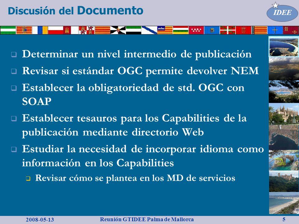 2008-05-13 Reunión GTIDEE Palma de Mallorca IDEE 5 Discusión del Documento Determinar un nivel intermedio de publicación Revisar si estándar OGC permite devolver NEM Establecer la obligatoriedad de std.