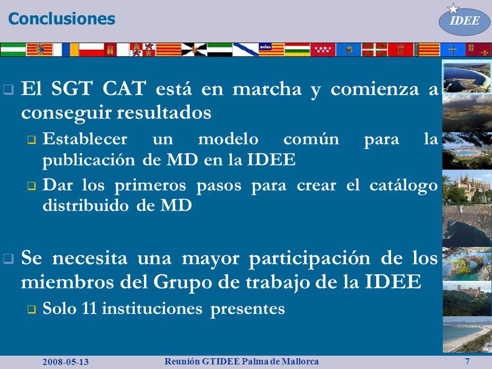 2008-05-13 Reunión GTIDEE Palma de Mallorca IDEE 7 Conclusiones El SGT CAT está en marcha y comienza a conseguir resultados Establecer un modelo común para la publicación de MD en la IDEE Dar los primeros pasos para crear el catálogo distribuido de MD Se necesita una mayor participación de los miembros del Grupo de trabajo de la IDEE Solo 11 instituciones presentes