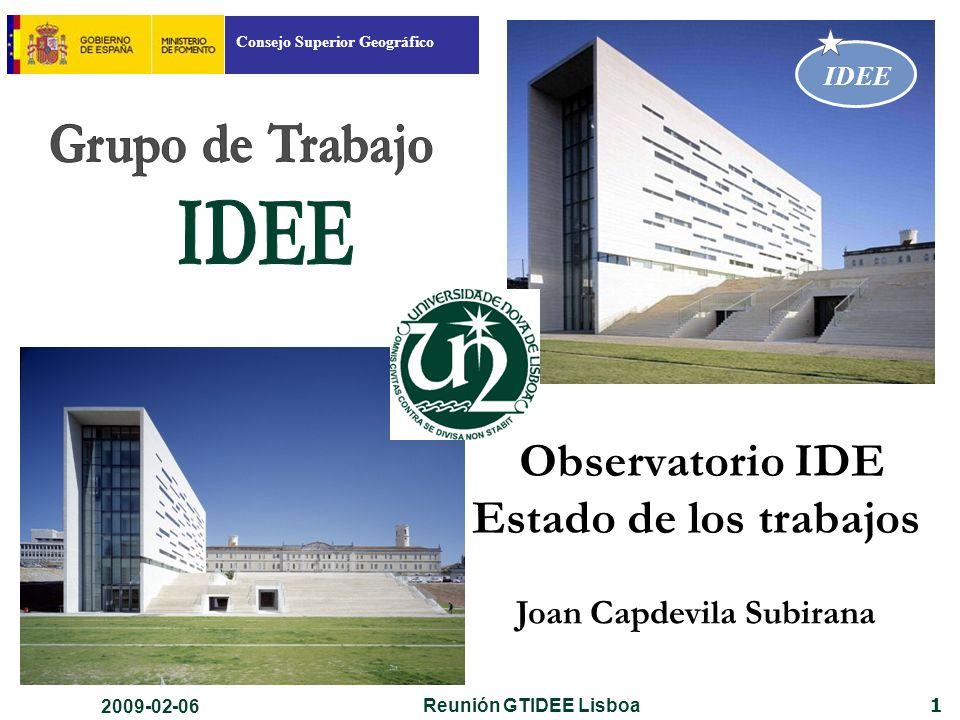 Consejo Superior Geográfico IDEE 1 Observatorio IDE Estado de los trabajos Joan Capdevila Subirana 2009-02-06 Reunión GTIDEE Lisboa