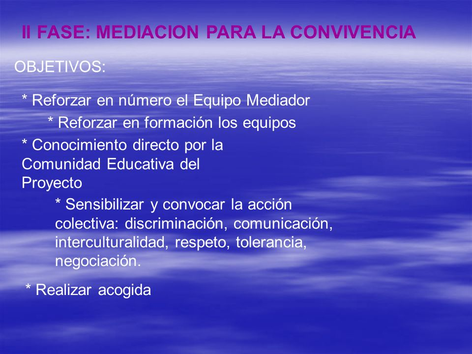 II FASE: MEDIACION PARA LA CONVIVENCIA OBJETIVOS: * Reforzar en número el Equipo Mediador * Reforzar en formación los equipos * Conocimiento directo p