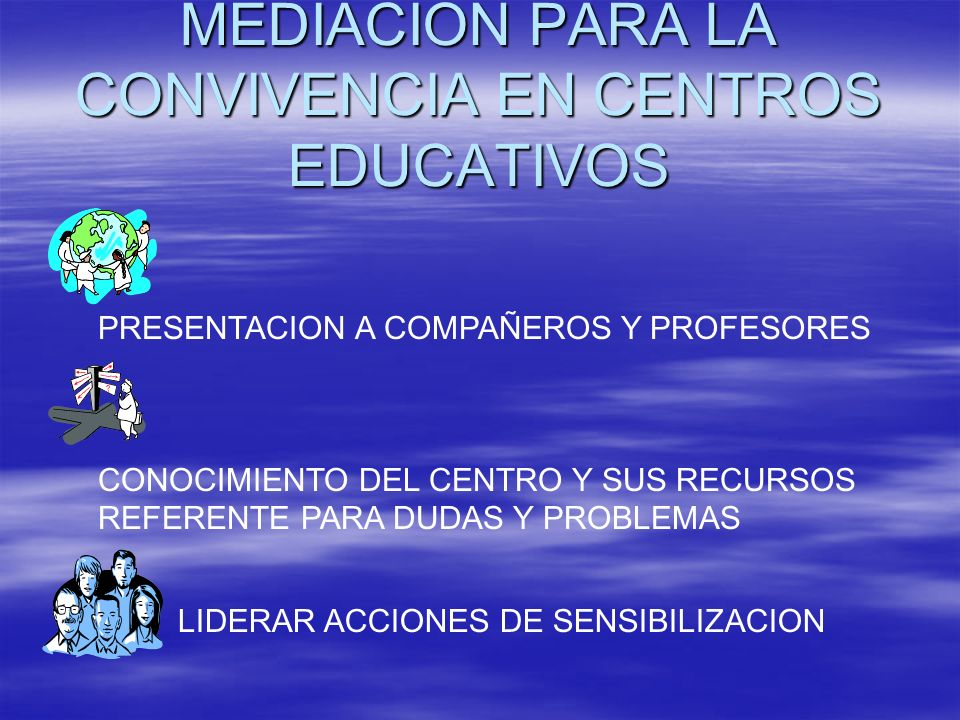 MEDIACION PARA LA CONVIVENCIA EN CENTROS EDUCATIVOS PRESENTACION A COMPAÑEROS Y PROFESORES CONOCIMIENTO DEL CENTRO Y SUS RECURSOS REFERENTE PARA DUDAS
