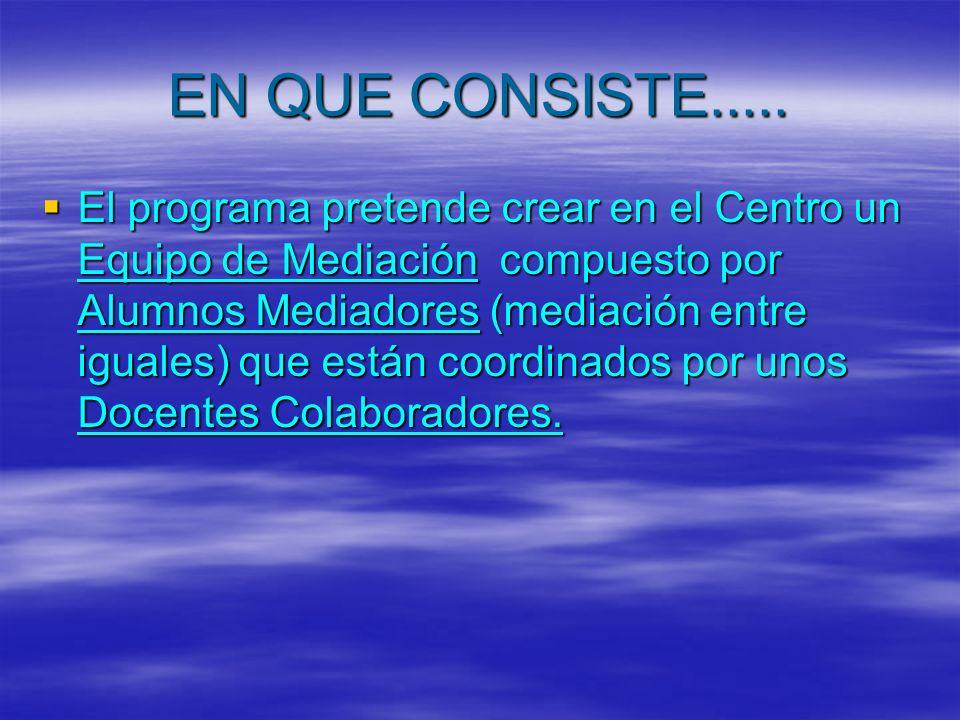 EN QUE CONSISTE..... El programa pretende crear en el Centro un Equipo de Mediación compuesto por Alumnos Mediadores (mediación entre iguales) que est