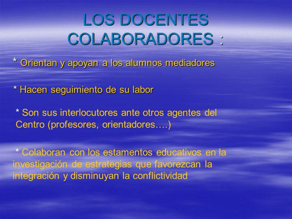 LOS DOCENTES COLABORADORES : * Orientan y apoyan a los alumnos mediadores * Hacen seguimiento de su labor * Son sus interlocutores ante otros agentes