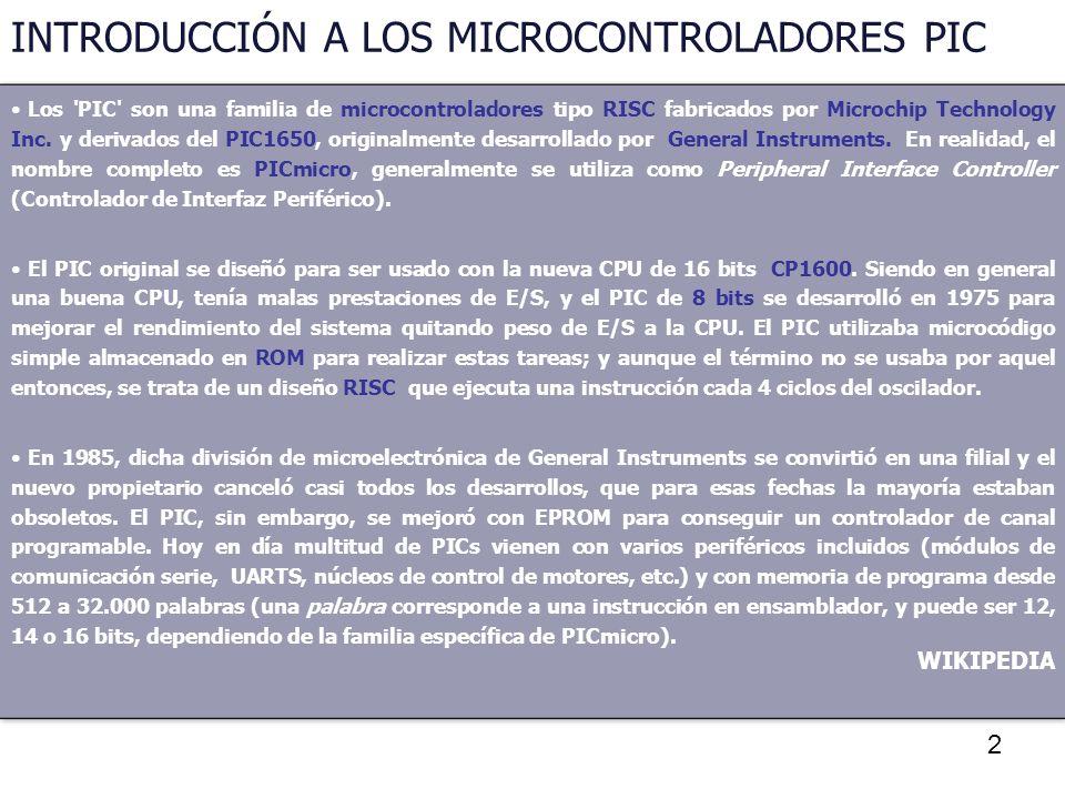 2 INTRODUCCIÓN A LOS MICROCONTROLADORES PIC Los 'PIC' son una familia de microcontroladores tipo RISC fabricados por Microchip Technology Inc. y deriv