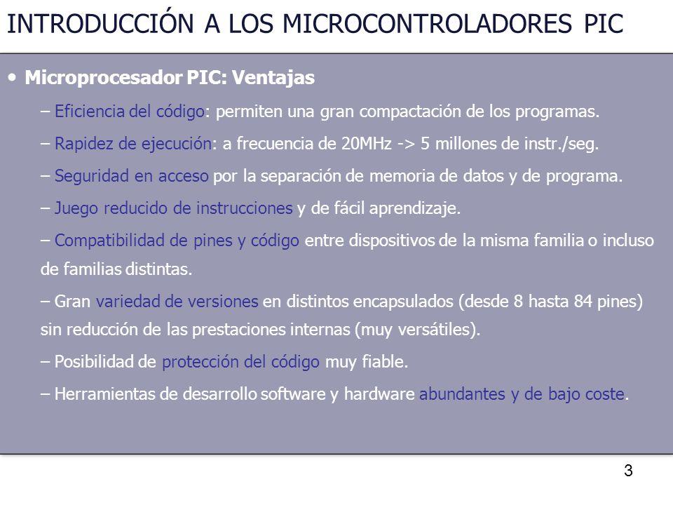 3 INTRODUCCIÓN A LOS MICROCONTROLADORES PIC Microprocesador PIC: Ventajas – Eficiencia del código: permiten una gran compactación de los programas. –