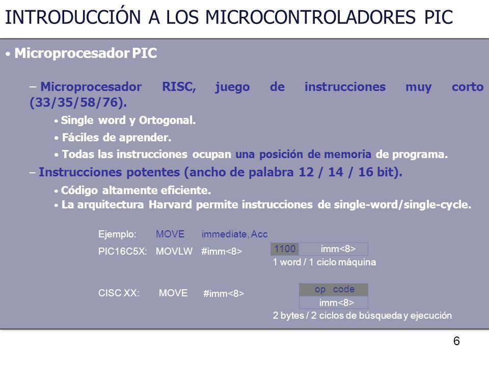 6 INTRODUCCIÓN A LOS MICROCONTROLADORES PIC Microprocesador PIC – Microprocesador RISC, juego de instrucciones muy corto (33/35/58/76). Single word y