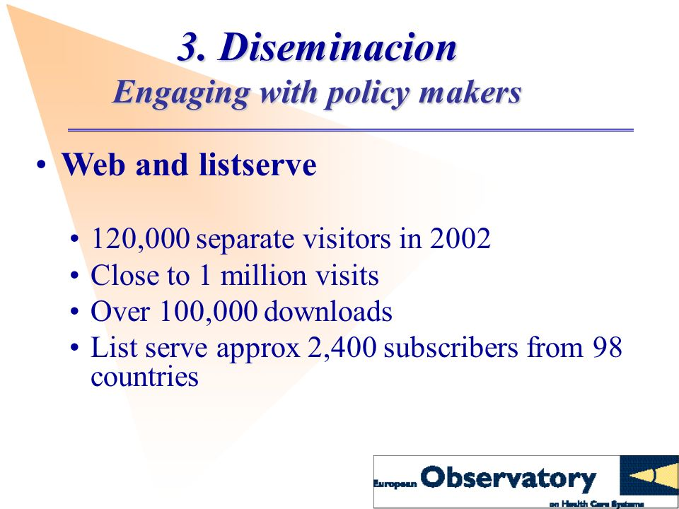 3. Diseminacion Engaging with policy makers Web and listserve 120,000 separate visitors in 2002 Close to 1 million visits Over 100,000 downloads List