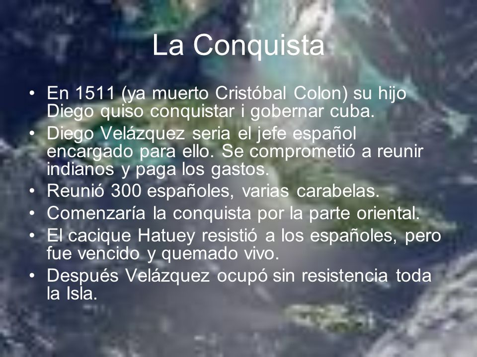 La Conquista En 1511 (ya muerto Cristóbal Colon) su hijo Diego quiso conquistar i gobernar cuba. Diego Velázquez seria el jefe español encargado para