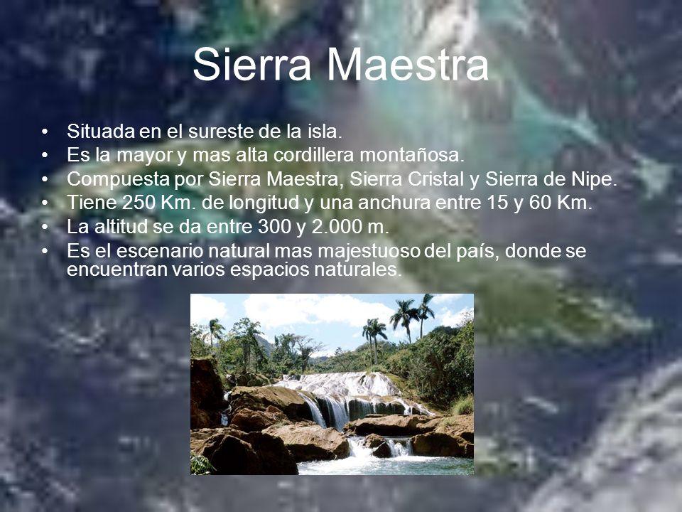 Sierra Maestra Situada en el sureste de la isla. Es la mayor y mas alta cordillera montañosa. Compuesta por Sierra Maestra, Sierra Cristal y Sierra de