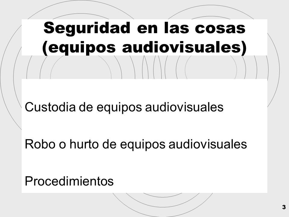 3 Seguridad en las cosas (equipos audiovisuales) Custodia de equipos audiovisuales Robo o hurto de equipos audiovisuales Procedimientos