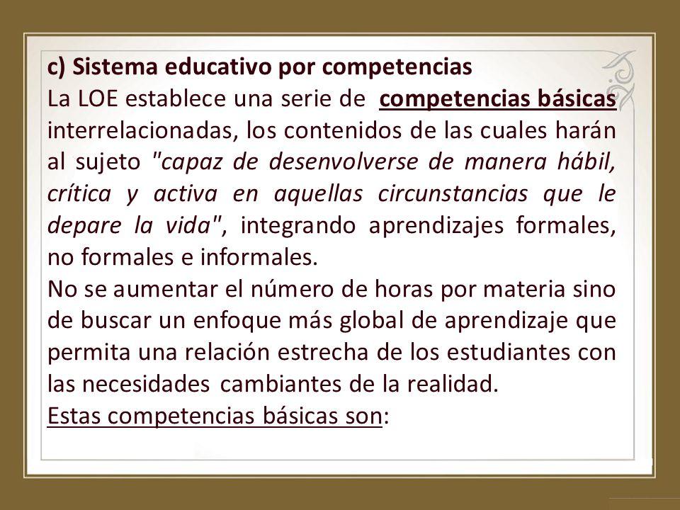 c) Sistema educativo por competencias La LOE establece una serie de competencias básicas interrelacionadas, los contenidos de las cuales harán al suje