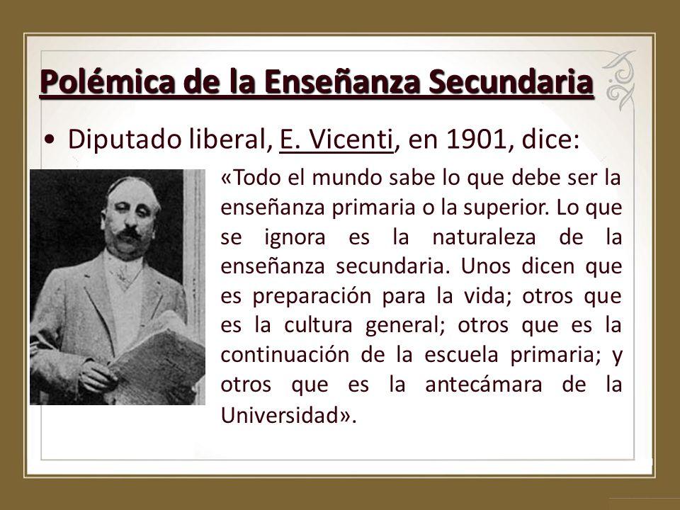 Polémica de la Enseñanza Secundaria Diputado liberal, E. Vicenti, en 1901, dice: «Todo el mundo sabe lo que debe ser la enseñanza primaria o la superi